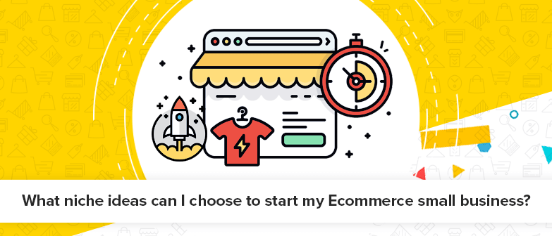 What-niche-ideas-can-I-choose-to-start-my-Ecommerce-small-business